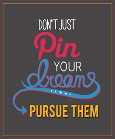 Don't just Pin your dreams...pursue them!