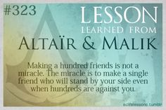 Assassin's Creed Life Lesson from Altair and Malik: Making a hundred friends is not a miracle. The miracle is to make a single friend who will stand by your side even when hundreds are against you. Posted on Tumblr.com by aclifelessons.
