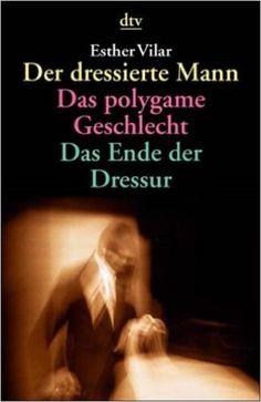 Der dressierte Mann / Das polygame Geschlecht / Das Ende der Dressur: Amazon.de: Esther Vilar: Bücher