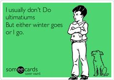 I usually don't Do ultimatums But either winter goes or I go.