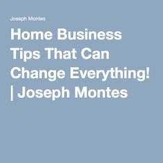 Home Business Tips That Can Change Everything! | Joseph Montes