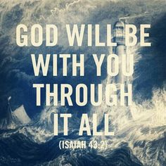 Isaiah 43:2~When you pass through the waters, I will be with you, and through the rivers, they will not overwhelm you. When you walk through the fire, you will not be burned or scorched, nor will the flame kindle upon you.