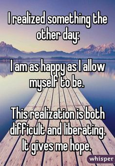 I realized something the other day:  I am as happy as I allow myself to be.   This realization is both difficult and liberating. It gives me hope.