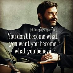 You don't become what you want you become what you believe.