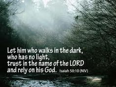 Let him who walks in the dark who has no light, trust in the name of the Lord and rely on his God Isaiah 50:10