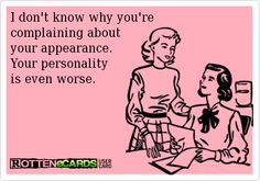 I don't know why you'recomplaining about your appearance. Your personalityis even worse.
