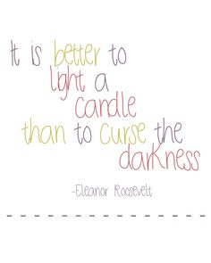 "It is better to light a candle than to curse the darkness- Eleanor Roosevelt ...looks like I've been mis-quoting my favorite quotation for years.  I thought the words were: ""It is better to light a candle than to complain about the darkness"" by someone named R. Herzog.  Either way, it's still my favorite."