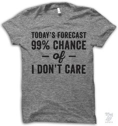 todays forecast, 99 percent chance of I don't care