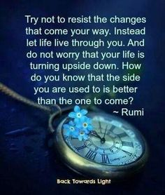 Try not to resist the changes that come your way. How do you know the side you're used to is better than the one to come?