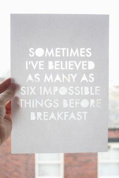 Sometimes I've believed as many as six impossible things before breakfast (a Lewis Carrol quote)