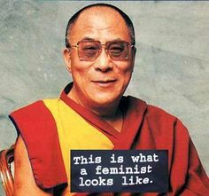 """""""I call myself a feminist. Isn't that what you call someone who fights for women's rights?"""" Dalai Lama"""