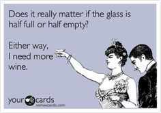 Does it really matter if the glass is half full or half empty? Either way, I need more wine.