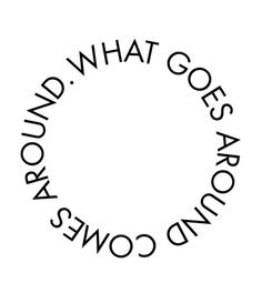 what goes around comes around.