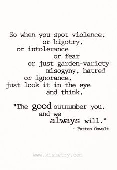 "So when you spot violence, or bigotry, or intolerance or fear or just garden-variety misogyny, hatred or ignorance, just look it in the eye and think, ""The good outnumber you, and we always will."" Patton Oswalt for Boston #inspiring #quotes #boston"