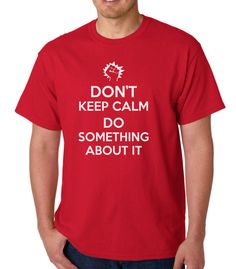 Don't Keep Calm Do Something About It » Silly Boy T-shirts