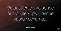 Boris Vian ~ Bu saatten sonra sende fırtına bile kopsa, bende yaprak oynamaz.
