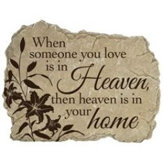 """This lovely garden stone is a perfect remembrance gift for those who love the outdoors. Each time you walk by the stone, you can warmly remember your loved one.    Verse reads: """"When someone you love is in Heaven, then heaven is in your home."""""""