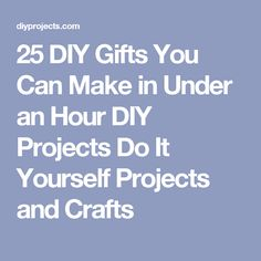 25 DIY Gifts You Can Make in Under an Hour DIY Projects Do It Yourself Projects and Crafts