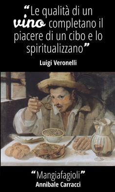 """""""Il sapore di un cibo, quasi sempre, scopre le qualità di un vino e le esalta; a loro volta le qualità di un vino completano il piacere di un cibo e lo spiritualizzano"""" [Luigi Veronelli, """" Il cibo giusto"""", 1974] ABBINAMENTO """"Mangiafagioli"""",  Annibale Carracci (1584-1585), Galleria Colonna - Roma  #vino #arte #letteratura #citazioni #afroismi #wine #quote #art #culture #paintings"""