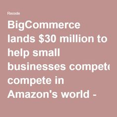 BigCommerce lands $30 million to help small businesses compete in Amazon's world - Recode