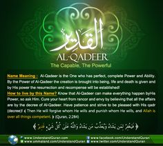 Allah calls Himself Al-Qadeer— The Powerful— on one occasion in the Quran. Al-Qadeer is the One with complete power. He is the One who decrees; He simply says, Be! and it is.Al-Qadeer needs no means to do anything! The Powerful, The All-Capable Qadeer comes from the root qaaf-daal-raa, which points to four main meanings. The first meaning is to have …