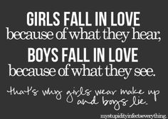 All I can say is that girls should realize that the boys aren't falling for them. They are falling for the makeup on your face.