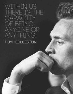 Within us there is the capacity of being anyone or anything. - Tom Hiddleston