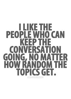 I Like the People who can keep the conversation going no matter how random the topic gets