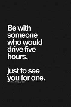 Be with someone who would drive five hours, just to see you for one.