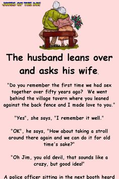 "The husband leans over and asks his wife, ""Do you remember the first time we had sex together over fifty years ago? We went behind the village tavern where you leaned against the back fence and I made love to you."" ""Yes"", she says, ""I remember. Funny Long Jokes, Funny Jokes For Adults, Funny Puns, Funny Texts, Funny Stuff, Funny Humor, Funny Fails, Jokes Adult, Funny Things"