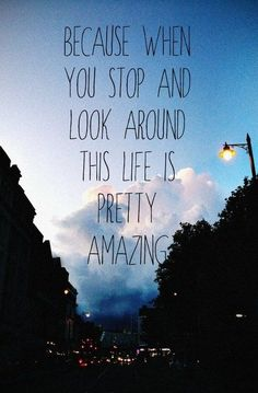 ... Because when you stop and look around, life is pretty amazing   Inspirational quote about life.  