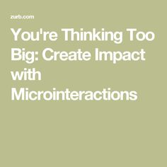 You're Thinking Too Big: Create Impact with Microinteractions