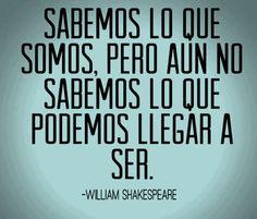 """""""Sabemos lo que somos, pero aun no sabemos lo que podemos llegar a ser.""""- William Shakespeare"""