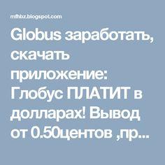 Globus заработать, скачать приложение: Глобус ПЛАТИТ в долларах! Вывод от 0.50центов ,про...