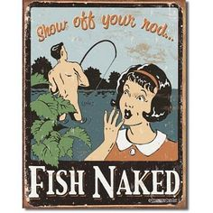 Fish Naked Show Off Your Rod Distressed Retro Vintage Tin Sign by Poster Revolution, http://www.amazon.com/dp/B0015AZ9VY/ref=cm_sw_r_pi_dp_aAIQrb1T69WN2 a s just decorated farm table with b/w check tablecloth, wood cutting boards for placemats and cast iron fry pans for fish fry plate with beer in tubs and peanuts in buckets, fishing baskets hung above etc. can of causl and fun and european etc.