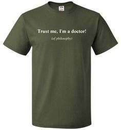 """TRUST ME, I'M A DOCTOR OF PHILOSOPHY PhDs are doctors too! You spent years working toward your PhD, so kick back with a humorous shirt to congratulate yourself. Our """"Trust me, I'm a doctor of philosop"""