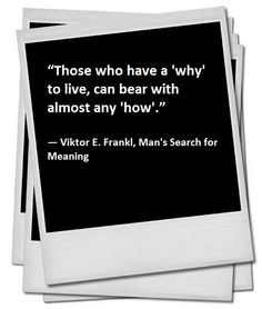 """In his book Frankl quotes Nietzsche's words: """"Those who have a 'why' to live, can bear with almost any 'how'."""" ― Viktor E. Frankl, Man's Search for Meaning"""