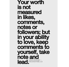 Your worth is not measured in likes, comments, notes, or flowers; but in your ability to love, keep comments to yourself, take note, and lead.