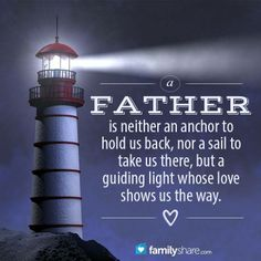 A father is neither an anchor to hold us back, nor a sail to take us there, but a guiding light whose love shows us the way.