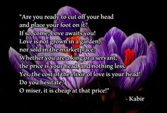 """""""Are you ready to cut off your head and place your foot on it? If so, come; Love awaits you! Love is not grown in a garden, nor sold in the marketplace; Whether you are a king or a servant, the price is your head, and nothing less. Yes, the cost of the elixir of love is your head! Do you hesitate? O miser, it is cheap at that price!""""  – Kabir Rumi Quotes, Spiritual Quotes, Kabir Quotes, Hafiz, Poetry Poem, Good Thoughts, Cut Off, Poems, Spirituality"""