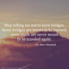 """Stop telling me not to burn bridges. Some bridges are meant to be burned; some roads are never meant to be traveled again."" - Steve Maraboli This guy is good! Daily Quotes, Great Quotes, Quotes To Live By, Me Quotes, Inspirational Quotes, Fabulous Quotes, The Words, Bridge Quotes, Free Your Mind"