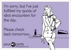 Funny Apology Ecard: I'm sorry, but I've just fulfilled my quota of idiot encounters for the day. Please check back tomorrow...