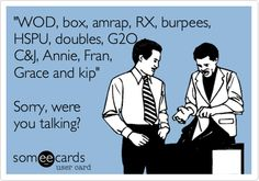'WOD, box, amrap, RX, burpees, HSPU, doubles, G2O, C, Annie, Fran, Grace and kip' Sorry, were you talking?