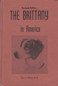 The Brittany in America by Fred Z. White M.D. 1965 Revised Edition Illustrated #dogbreed #brittany