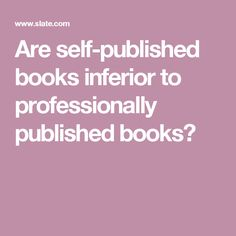 Are self-published books inferior to professionally published books?