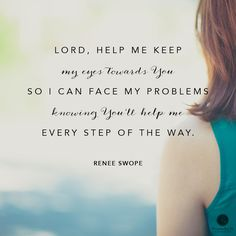 """Lord, help me keep my eyes towards you so I can face my problems knowing you'll help me every step of the way."" - Renee Swope 