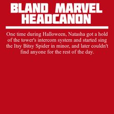 Bland Marvel Headcanons | One time during Halloween, Natasha got a hold of the tower's intercom system and started sing the Itsy Bitsy Spider in minor, and later couldn't find anyone for the rest of the day.