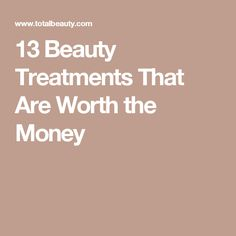 13 Beauty Treatments That Are Worth the Money