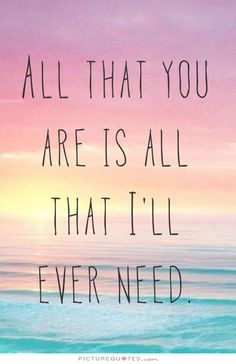 All that you are is all that I'll ever need. Picture Quotes.