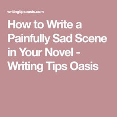 How to Write a Painfully Sad Scene in Your Novel - Writing Tips Oasis